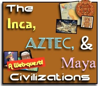 The Inca, Aztec, and Maya Civilizations! A Webquest Over Mesoamerica!