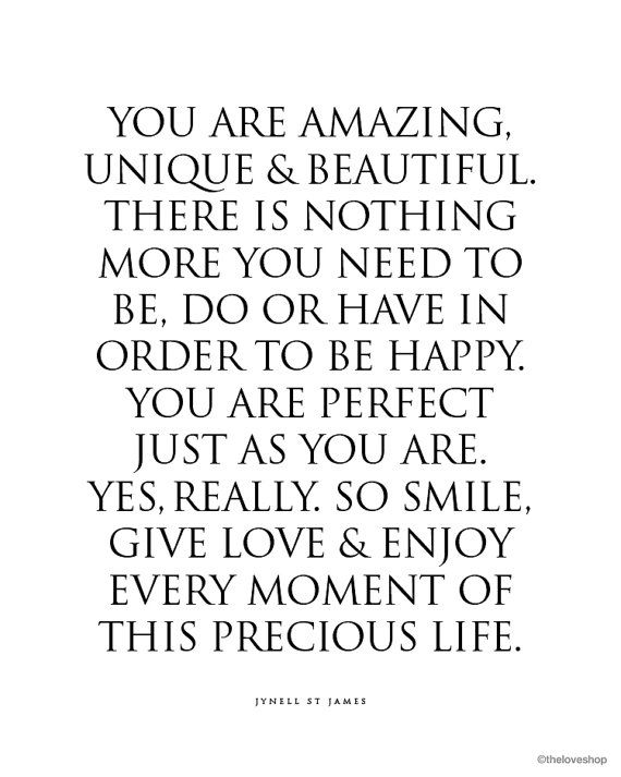 """You are amazing, unique & beautiful.  There is nothing more you need to be, do or have in order to be happy. You are perfect just as you are.  Yes, Really."" The Love Shop (Etsy)"