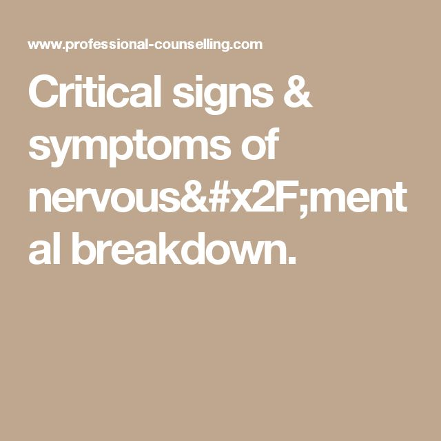 Critical signs & symptoms of nervous/mental breakdown.