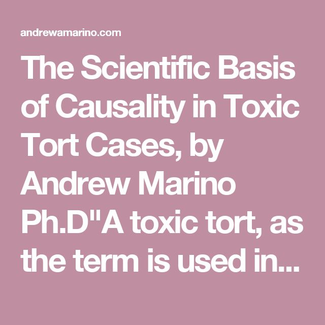 """The Scientific Basis of Causality in Toxic Tort Cases, by Andrew Marino Ph.D""""A toxic tort, as the term is used in this Article, is a cause of action that arises when a plaintiff has developed a disease following long-term exposure to a physical agent - either a chemical or a form of energy such as electromagnetic fields (EMFs)...http://andrewamarino.com/PDFs/lawreview1995.pdf"""