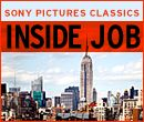Sony Pictures Classics presents Inside Job.  A film produced, written & directed by Academy Award nominated filmmaker Charles Ferguson documenting the shocking truth behind the economic crisis of 2008. Official Selection: 2010 Cannes Film Festival, narrated by Matt Damon.