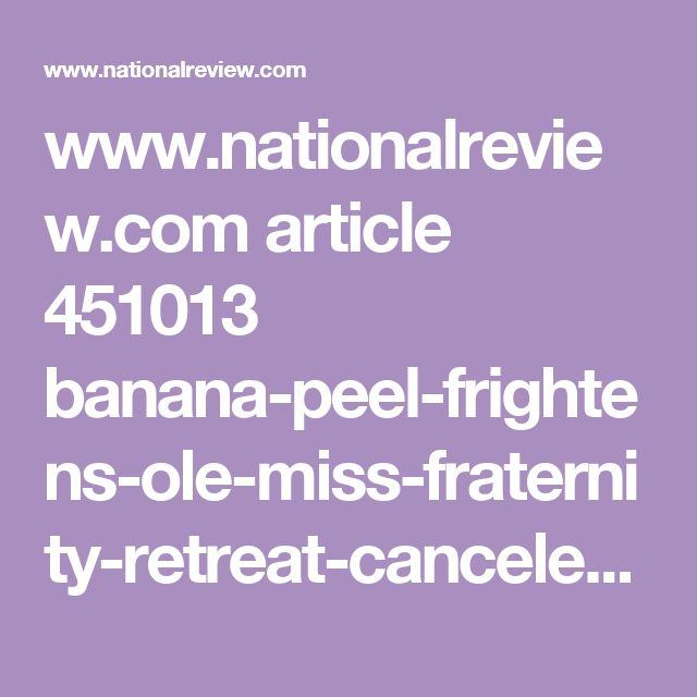 www.nationalreview.com article 451013 banana-peel-frightens-ole-miss-fraternity-retreat-canceled-mississippi
