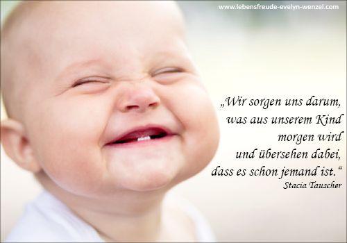 Wir sorgen uns darum, was aus unserem Kind morgen wird, und übersehen dabei, dass es schon jemand ist!  Lust auf mehr Lebensfreude und Zitate? Dann schau vorbei: www.lebensfreude-evelyn-wenzel.com