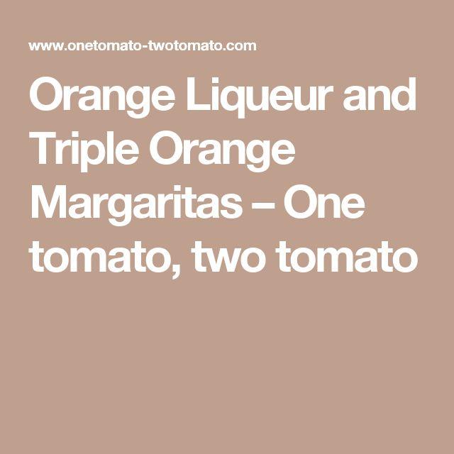 Orange Liqueur and Triple Orange Margaritas – One tomato, two tomato