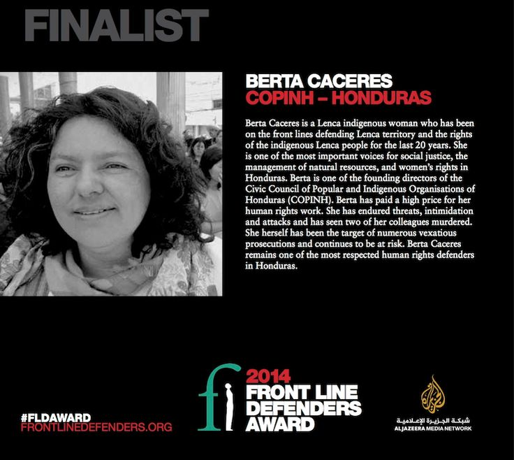 Honduras: Berta Caceres - Finalist of the 2014 Front Line Defenders Award   Berta Caceres is a Lenca indigenous woman who has been on the front lines defending the territory and the rights of the indigenous Lenca people for the last 20 years.