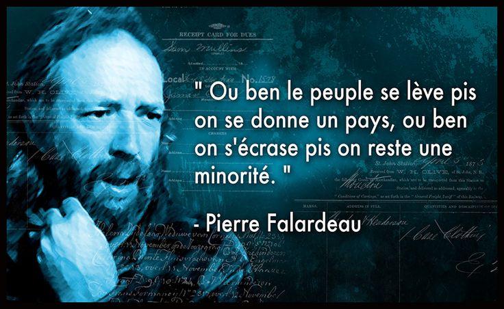 """"""" Ou ben le peuple se lève pis on se donne un pays, ou ben  on s'écrase pis on reste une  minorité. """"  - Pierre Falardeau"""