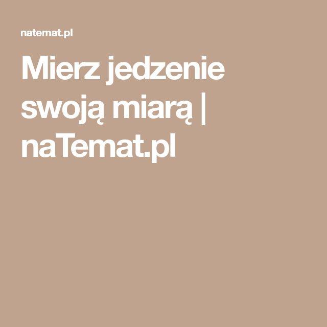 Mierz jedzenie swoją miarą   naTemat.pl