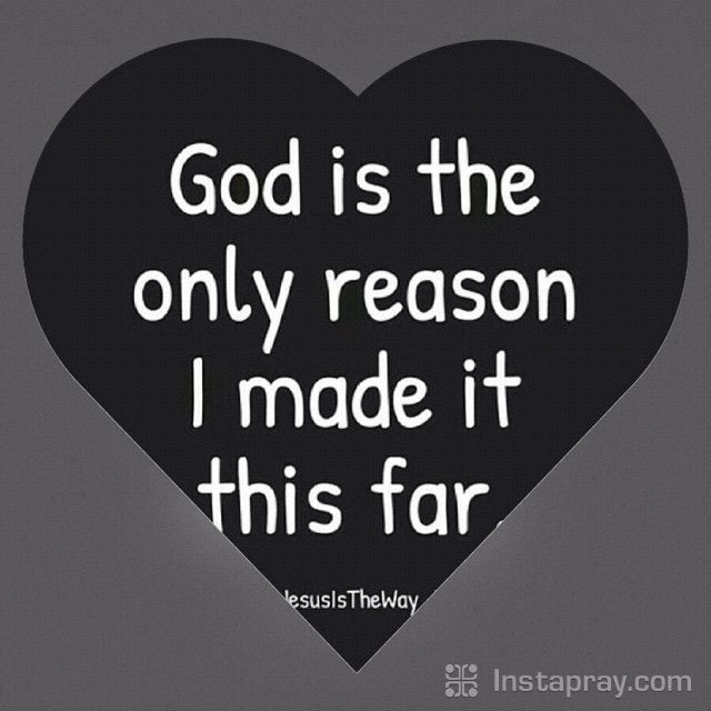 God is the only reason I made it this far.