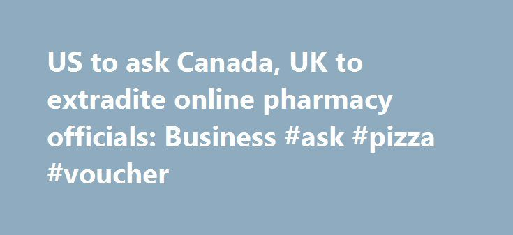 US to ask Canada, UK to extradite online pharmacy officials: Business #ask #pizza #voucher http://questions.nef2.com/us-to-ask-canada-uk-to-extradite-online-pharmacy-officials-business-ask-pizza-voucher/  #ask a doctor for free online # US to ask Canada, UK to extradite online pharmacy officials November 09, 2015 2:48 pm By MATT VOLZ HELENA, Mont. (AP) — U.S. prosecutors plan to ask the Canadian and British governments to extradite officials with an online pharmacy on charges of smuggling…