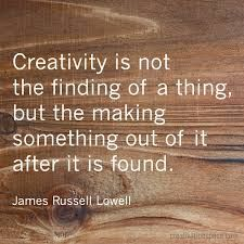 quote creativity - creativity is not the finding of a thing - James Russell Lowell