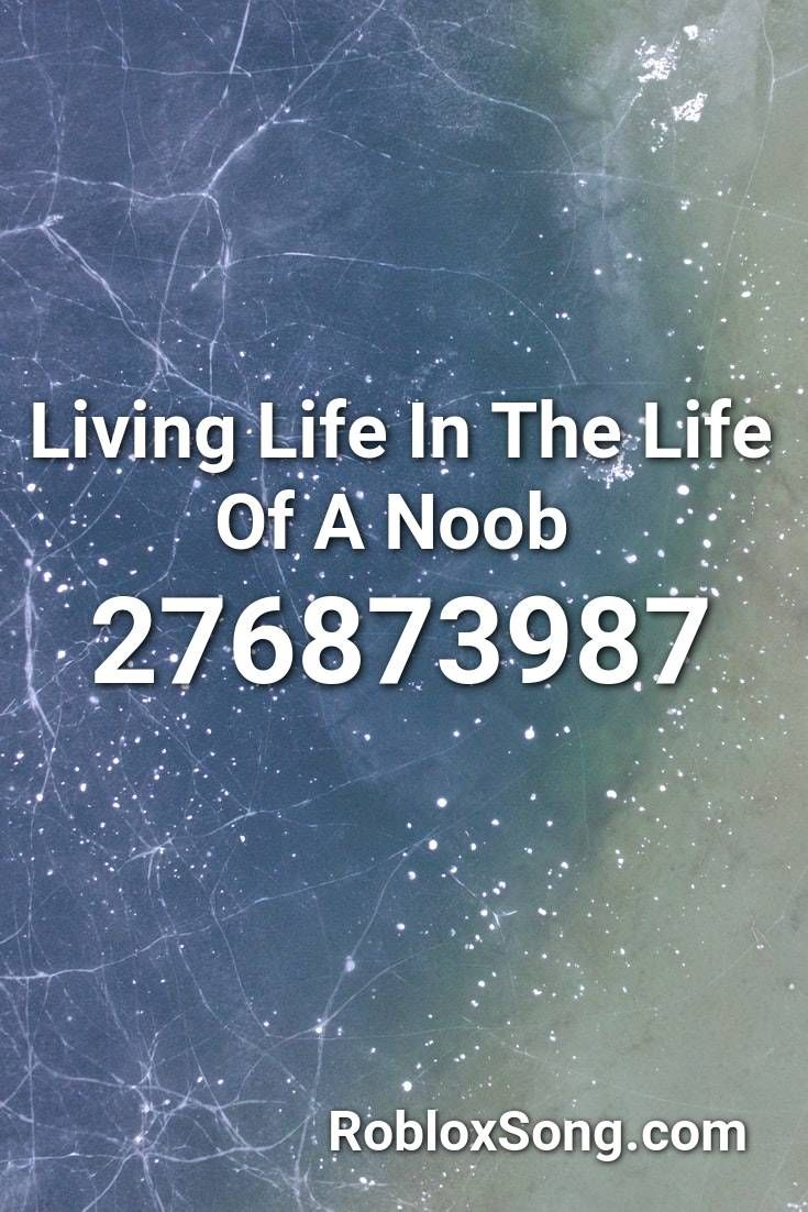 Living Life In The Life Of A Noob Roblox Id Roblox Music Codes