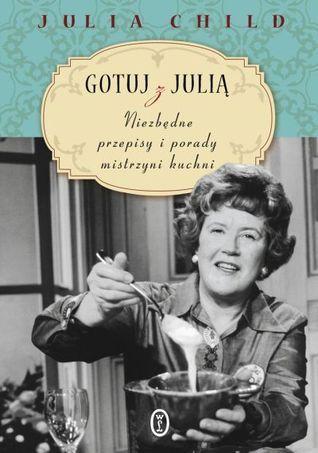 """Julia Child """"Gotuj z Julią. Niezbędne przepisy i porady mistrzyni kuchni"""", Wydawnictwo Literackie (PL)"""
