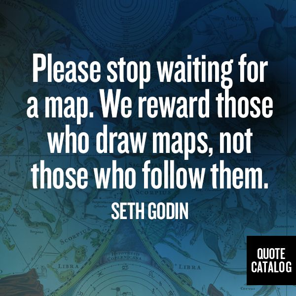 Please stop waiting for a map. We reward those who draw maps, not those who follow them. -Seth Godin