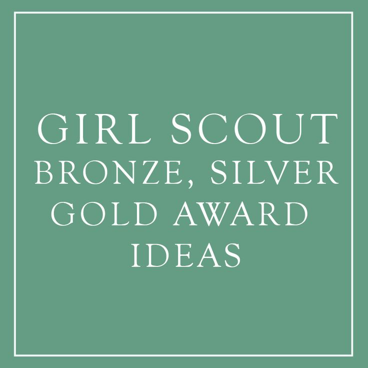 Ideas for your Bronze Silver and Gold Award in Girl Scouts