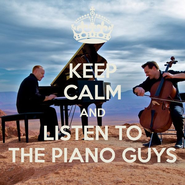 Keep Calm and Listen to the Piano Guys. :)