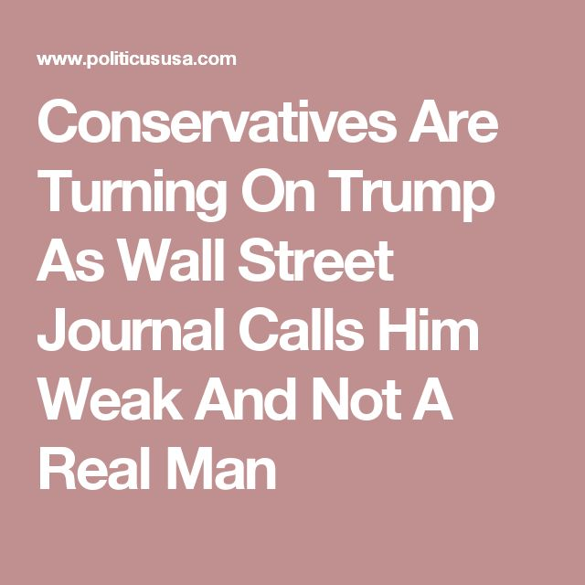 Conservatives Are Turning On Trump As Wall Street Journal Calls Him Weak And Not A Real Man