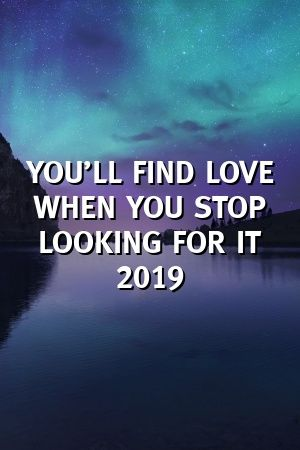 YOU'LL FIND LOVE WHEN YOU STOP LOOKING FOR IT 2019