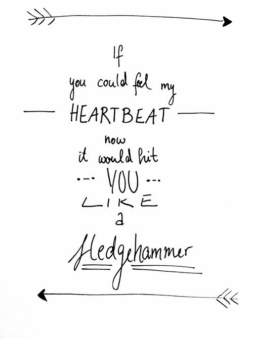 "•""if you could feel my heartbeat now it would hit you like a sledgehammer""-Sledgehammer