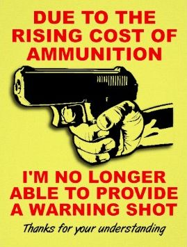 Due to the rising costs of ammunition, I'm no longer able to provide a warning shot!