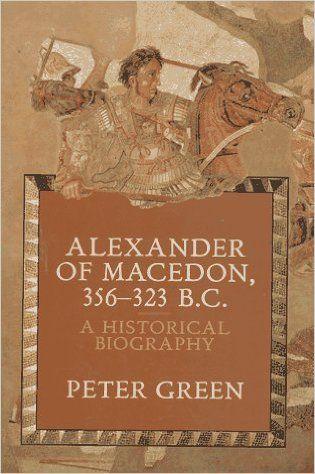 Alexander of Macedon 356-323 B.C.: A Historical Biography: Peter Green: 9780520071667: Amazon.com: Books