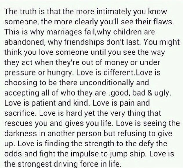 The more intimately you know someone, the more clearly you'll see their flaws. This is why marriages fail, why children are abandoned, why friendships don't last. You might think you love someone until you see the way they act when they're out of money, under pressure, hungry. Love is something different, It's choosing to serve be with someone in spite of their filthy heart. Love is patient, kind, deliberate, hard, pain,sacrifice; seeing the darkness defying the impulse to jump ship.