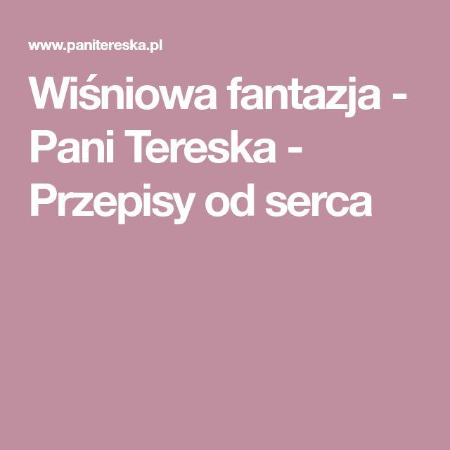 Wiśniowa fantazja - Pani Tereska - Przepisy od serca