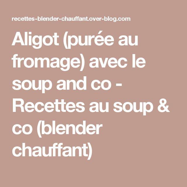 Aligot (purée au fromage) avec le soup and co - Recettes au soup & co (blender chauffant)