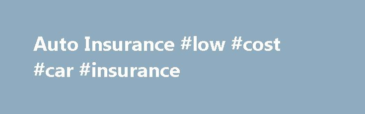 Auto Insurance #low #cost #car #insurance http://insurance.remmont.com/auto-insurance-low-cost-car-insurance/  #insurance company auto insurance # Auto InsuranceThe post Auto Insurance #low #cost #car #insurance appeared first on Insurance.