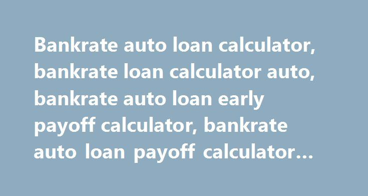 Bankrate auto loan calculator, bankrate loan calculator auto, bankrate auto loan early payoff calculator, bankrate auto loan payoff calculator #oreily #auto http://auto-car.nef2.com/bankrate-auto-loan-calculator-bankrate-loan-calculator-auto-bankrate-auto-loan-early-payoff-calculator-bankrate-auto-loan-payoff-calculator-oreily-auto/  #bankrate auto loan calculator # Bankrate auto loan calculator In demanding paycheck, you should compensate all the cases that you lose per thought. Some of the…