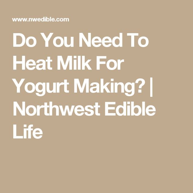 Do You Need To Heat Milk For Yogurt Making?  |  Northwest Edible Life