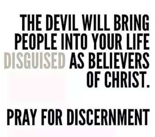 The devil will bring people into your life diSguised as believers in Christ.   Pray for DisCernment!!!!
