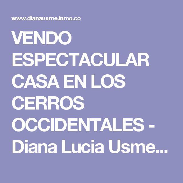 VENDO ESPECTACULAR CASA EN LOS CERROS OCCIDENTALES - Diana Lucia Usme Restrepo