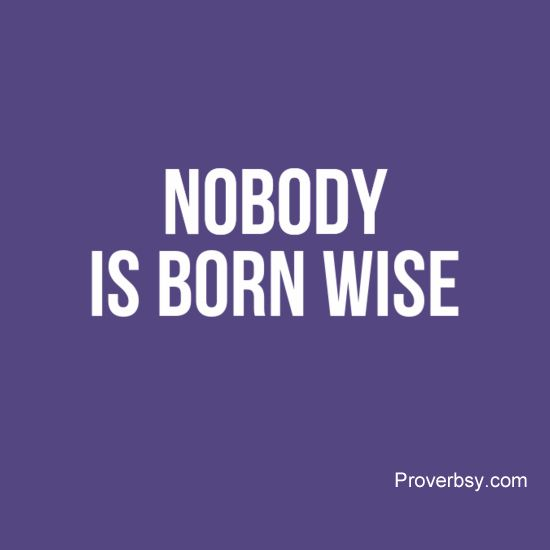 Nobody Is Born Wise