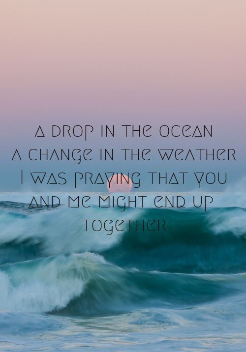 A drop in the ocean, A change in the weather, I was praying that you and me might end up together