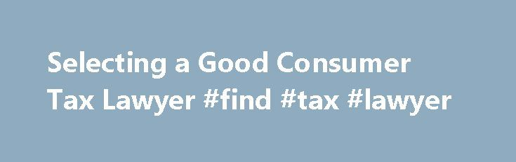 Selecting a Good Consumer Tax Lawyer #find #tax #lawyer http://lesotho.remmont.com/selecting-a-good-consumer-tax-lawyer-find-tax-lawyer/  # Selecting a Good Consumer Tax Lawyer The federal tax code is thousands of pages long, full of rules, exceptions to the rules and penalties for violating them. So, you're not alone if you have questions and problems, whether you're dealing with income taxes, estate and gift taxes or an IRS audit . If your research efforts aren't enough and you realize you…