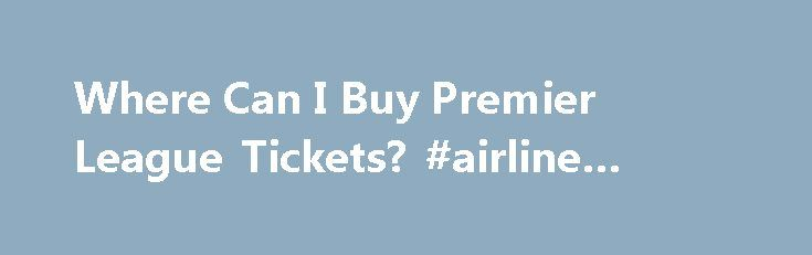 Where Can I Buy Premier League Tickets? #airline #tickets #usa http://tickets.remmont.com/where-can-i-buy-premier-league-tickets-airline-tickets-usa-2/  Where Can I Buy Premier League Tickets? Updated January 17, 2016. There are soccer fans all around the world dreaming of experiencing a live Premier League match. Unfortunately, the clubs (...Read More)