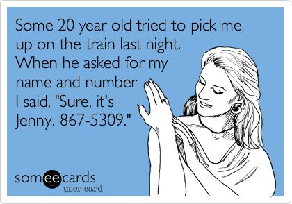 Some 20 year old tried to pick me up on the train last night. When he asked for my name and number I said, 'Sure, it's Jenny. 867-5309.'