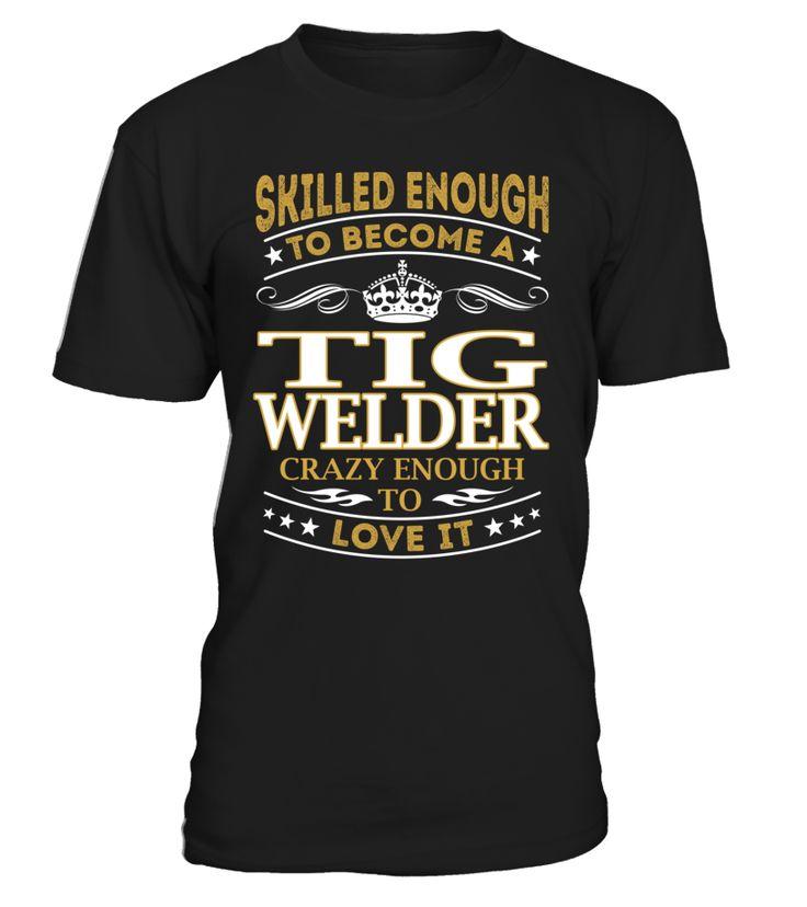 Tig Welder - Skilled Enough To Become #TigWelder