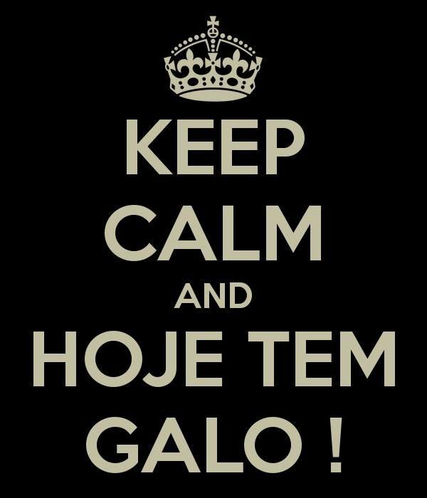KEEP CALM AND... HOJE TEM GALO!