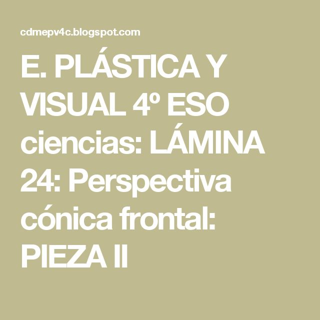 E. PLÁSTICA Y VISUAL 4º ESO ciencias: LÁMINA 24: Perspectiva cónica frontal: PIEZA II