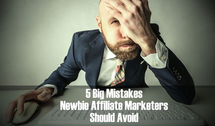 5 Big Mistakes Newbie Affiliate Marketers Should Avoid
