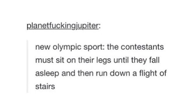 New Olympic sport: contestants sit on their legs until they fall asleep then run down a flight of stairs.