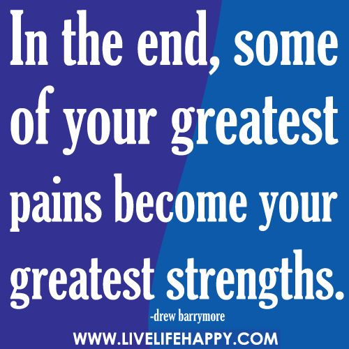 In The End, Some Of Your Greatest Pains…: Remember This, Life, Rugrats, Greatest Pain, Inspiration Stories, Greatest Strength, Daughters, Inspiration Quotes, True Stories