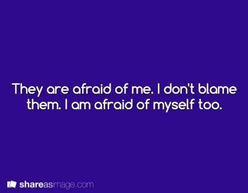 Writing prompt: They are afraid of me. I don't blame them. I am afraid of myself…