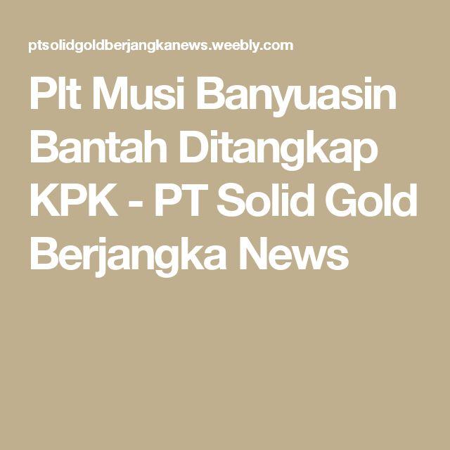Plt Musi Banyuasin Bantah Ditangkap KPK - PT Solid Gold Berjangka News