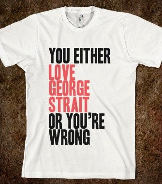 You Either Love George Strait Or You're Wrong - CAPITAL - Skreened T-shirts, Organic Shirts, Hoodies, Kids Tees, Baby One-Pieces and Tote Bags