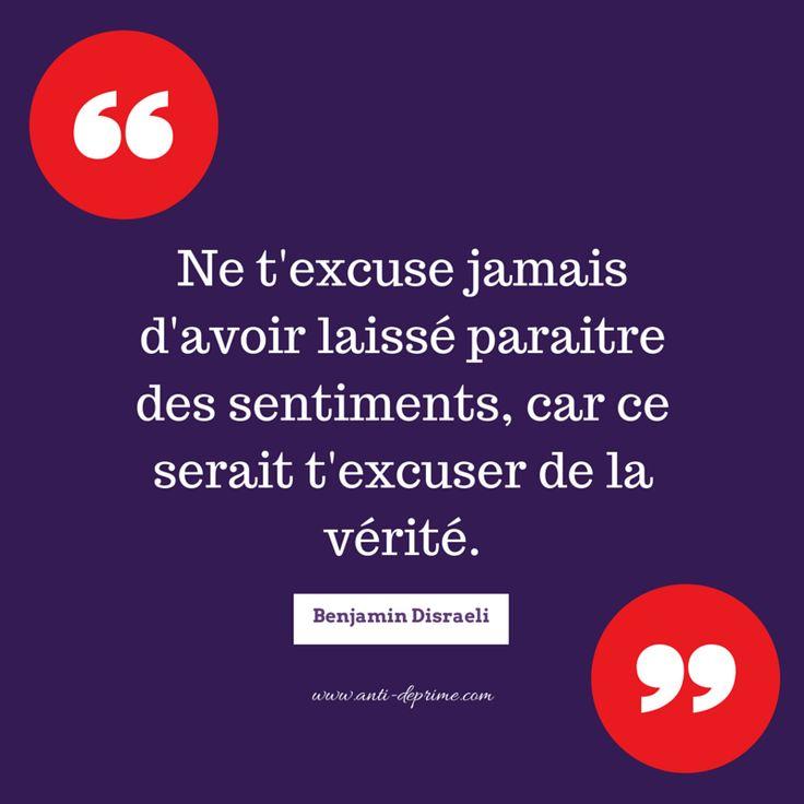 Ne t'excuse jamais d'avoir laissé paraitre des sentiments, car ce serait t'excuser de la vérité. Benjamin Disraeli