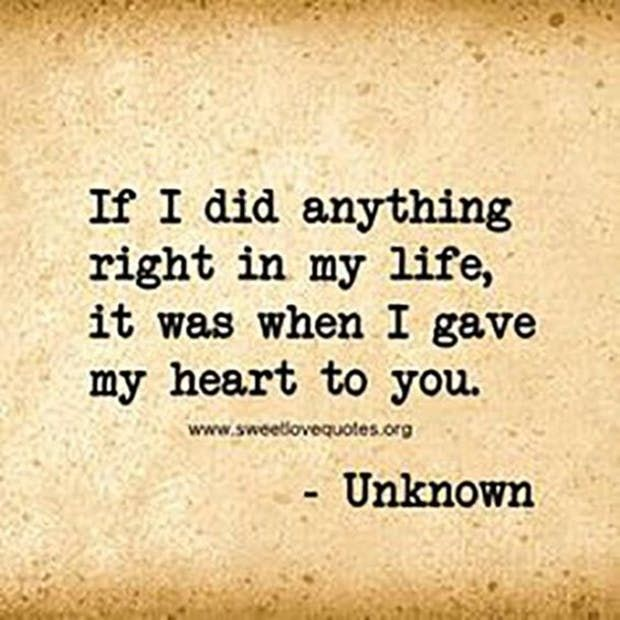 """""""If I did anything right in my life it was when I gave my heart to you."""" — Anonymous"""