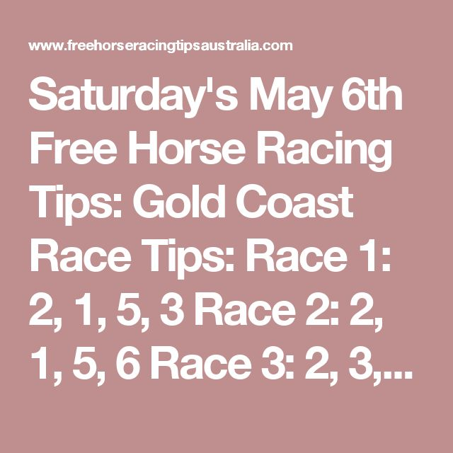 Saturday's May 6th Free Horse Racing Tips: Gold Coast Race Tips:  Race 1: 2, 1, 5, 3 Race 2: 2, 1, 5, 6 Race 3: 2, 3, 8, 9
