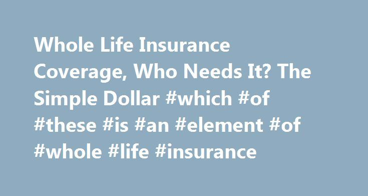 Whole Life Insurance Coverage, Who Needs It? The Simple Dollar #which #of #these #is #an #element #of #whole #life #insurance http://virginia.nef2.com/whole-life-insurance-coverage-who-needs-it-the-simple-dollar-which-of-these-is-an-element-of-whole-life-insurance/  # Who Needs Whole Life Insurance Coverage? Whole life insurance, like term insurance, will pay your beneficiaries a specific amount of money upon your death. The primary difference between term and whole life is that term…